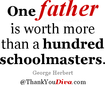 Thank you qoutes for Dad: One father is worth more than a hundred schoolmasters. - George Herbert