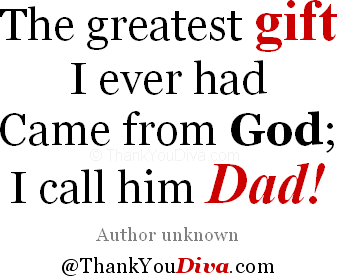 Thank you qoutes for Fathers: The greatest gift I ever had / Came from God; I call him Dad! Author unknown