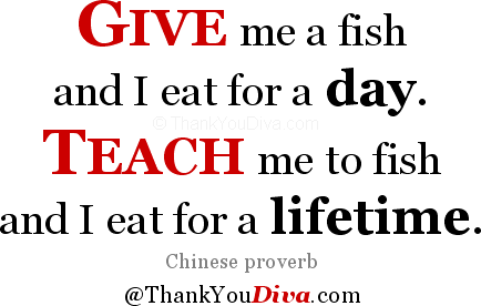 Give me a fish and I eat for a day. Teach me to fish and I eat for a lifetime. Chinese proverb
