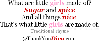 What are little girls made of? Sugar and spice And all things nice. That's what little girls are made of. Traditional rhyme