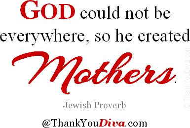 God could not be everywhere, so he created mothers. - Jewish Proverb