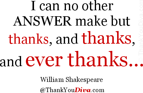 I can no other answer make but thanks, and thanks, and ever thanks... Quote by William Shakespeare (~1564-1616), English playwright and poet. From: Twelfth Night, Act III, Scene 3