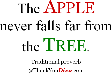 The apple never falls far from the tree. Traditional proverb
