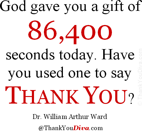 God gave you a gift of 86,400 seconds today. Have you used one to say 'thank you'? � Quote by Dr. William Arthur Ward (1921-1994), American author, educator & motivational speaker