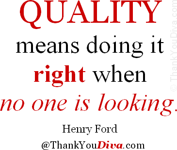 Quality means doing it right when no one is looking. Quote by Henry Ford (1863-1947), American founder of the Ford Motor Company