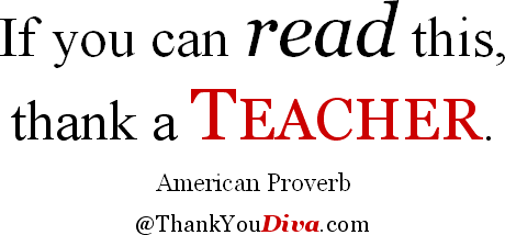 If you can read this, thank a teacher. American Proverb