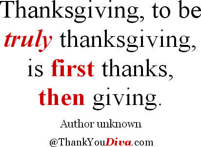 Thanksgiving, to be truly thanksgiving, is first thanks, then giving. Author unknown