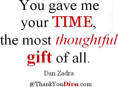 You gave me your time, the most thoughtful gift of all. � Quote by Dan Zadra, American communications consultant, publisher & motivational author. From: <em>Gratitude</em>