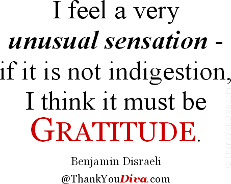 I feel a very unusual sensation � if it is not indigestion, I think it must be gratitude. � Quote by Benjamin Disraeli (1804-1881), British Prime Minister & novelist