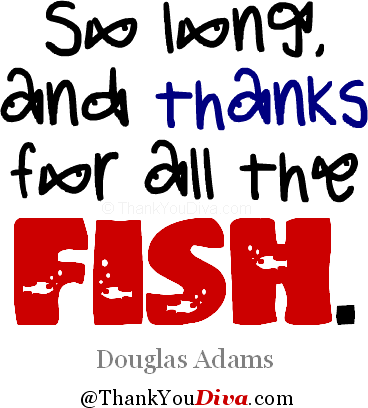 So long, and thanks for all the fish. Title of the 4th book of the Hitchhiker's Guide to the Galaxy by English writer Douglas Adams