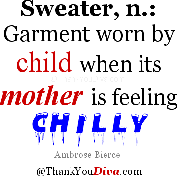 SWEATER, n.: garment worn by child when its mother is feeling chilly. Ambrose Bierce