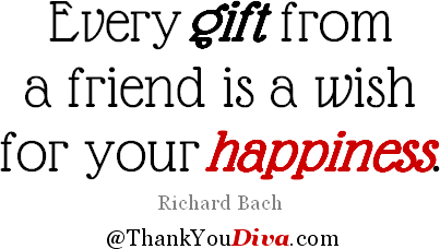 Thank you quotes for gifts: Every gift from a friend is a wish for your happiness. - Richard Bach
