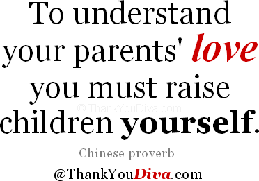 To understand your parents' love you must raise children yourself. Chinese proverb